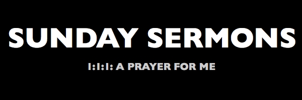 sunday sermon – 1:1:1 – a prayer for me